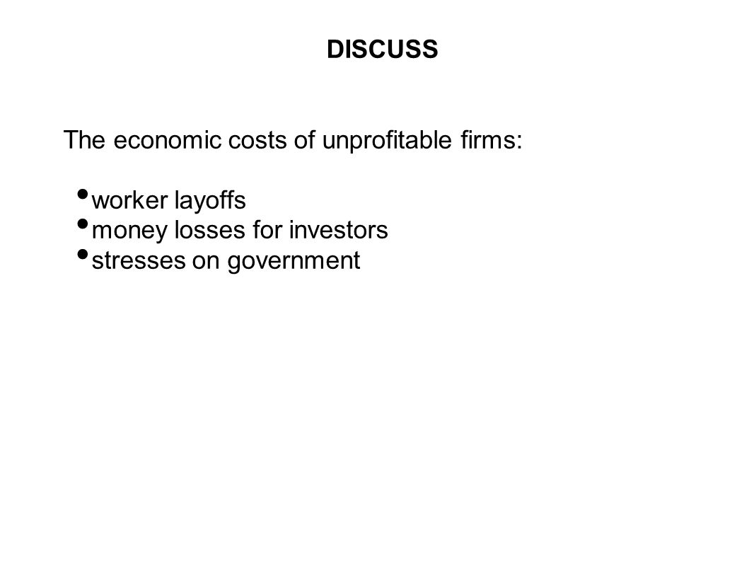 DISCUSS The economic costs of unprofitable firms: worker layoffs. money losses for investors. stresses on government.