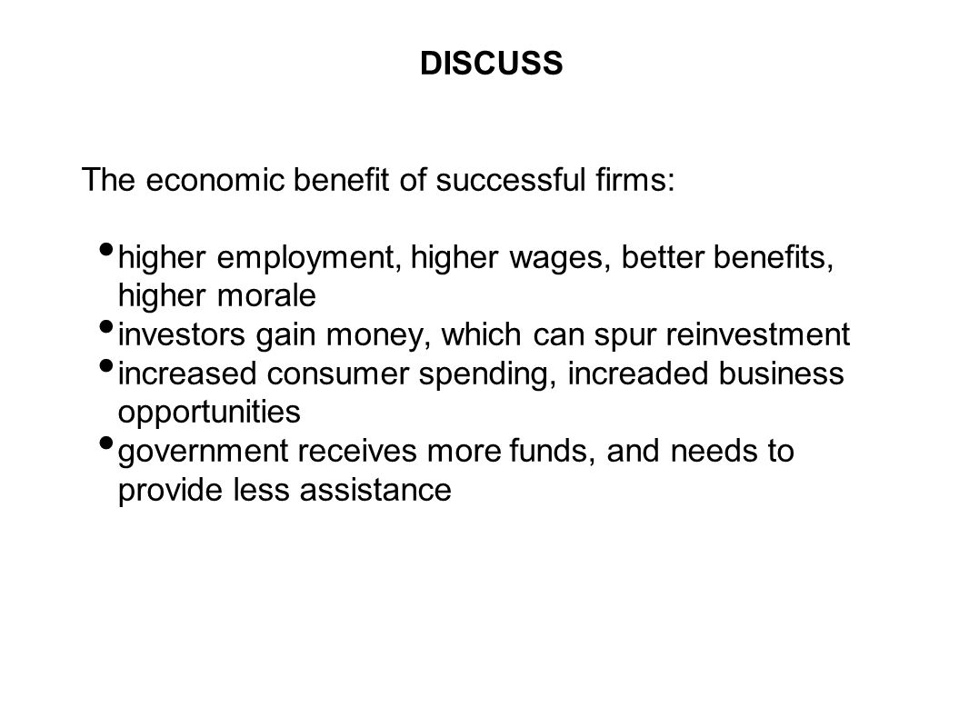 DISCUSS The economic benefit of successful firms: higher employment, higher wages, better benefits, higher morale.