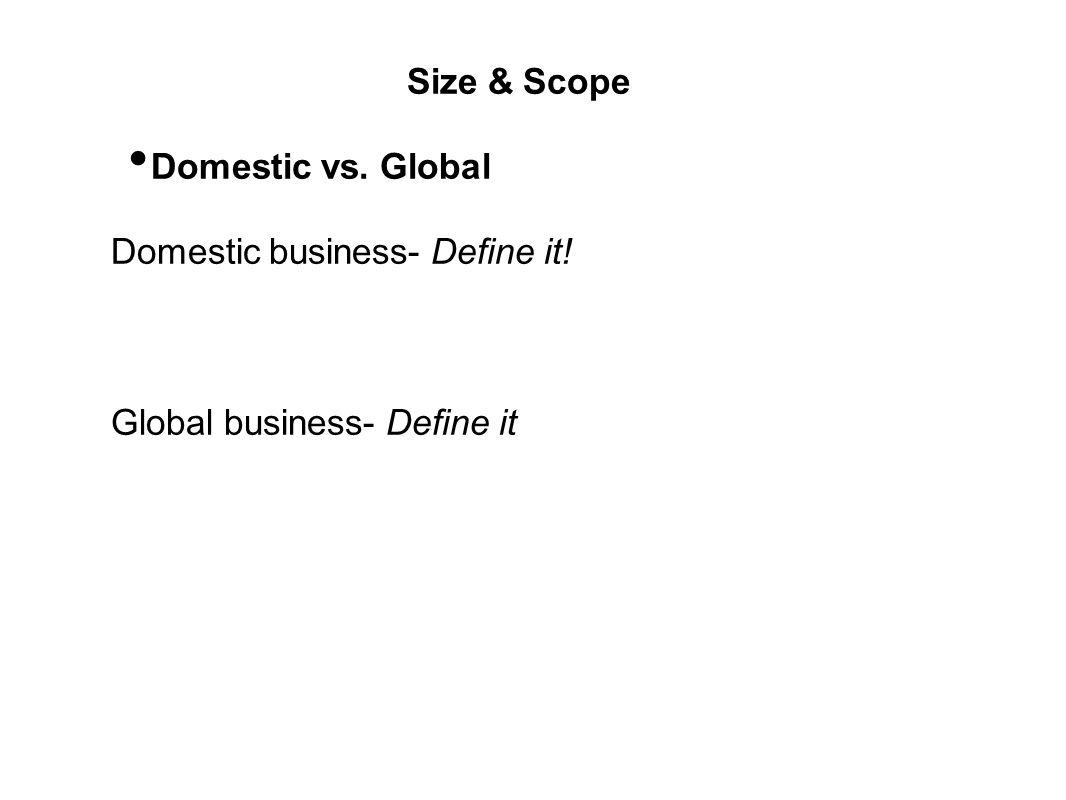 Size & Scope Domestic vs. Global Domestic business- Define it! Global business- Define it