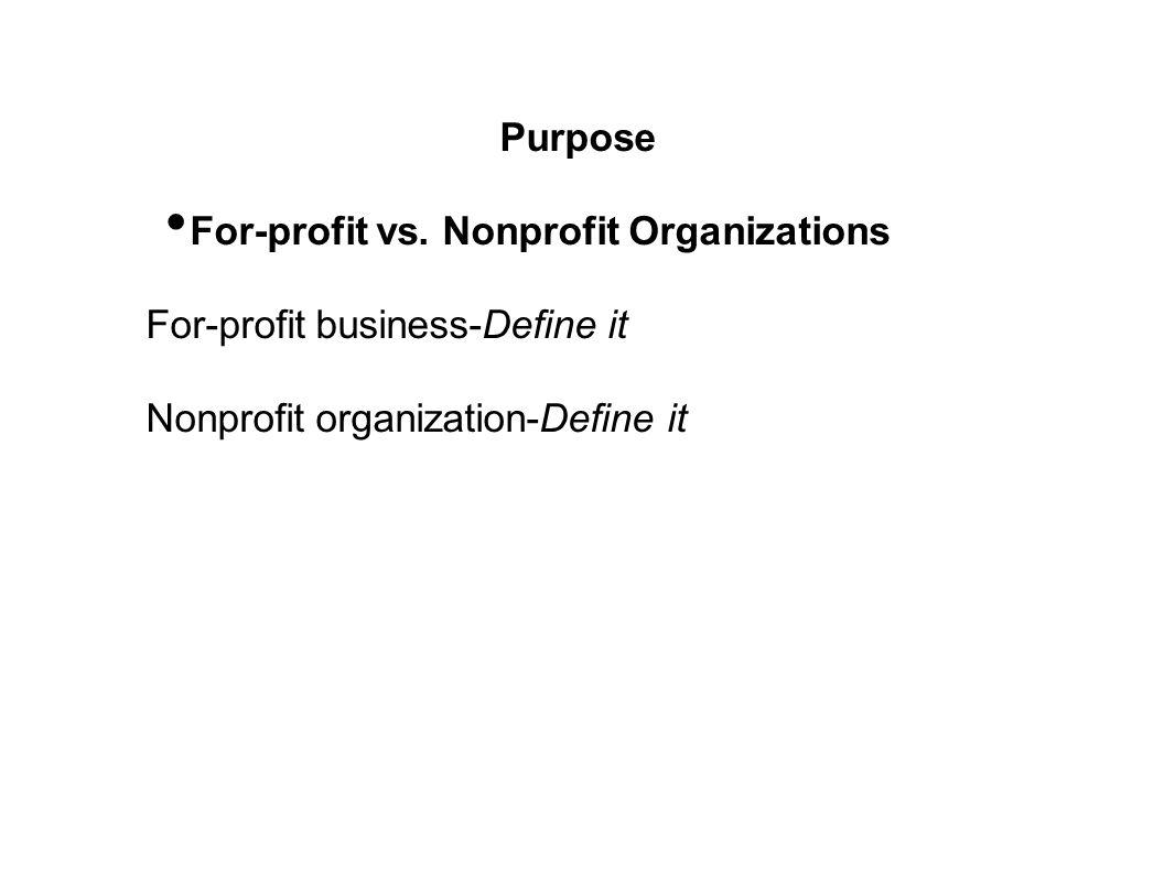 Purpose For-profit vs. Nonprofit Organizations. For-profit business-Define it.