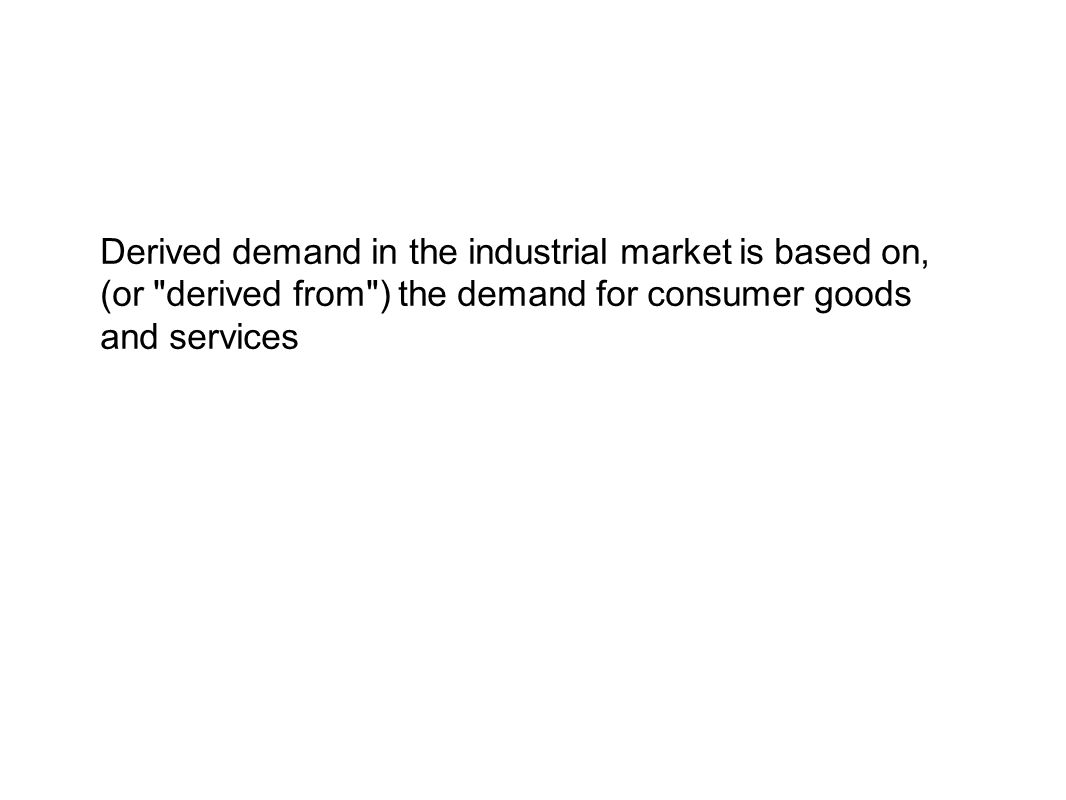 Derived demand in the industrial market is based on, (or derived from ) the demand for consumer goods and services