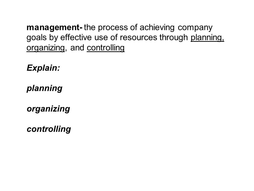 management- the process of achieving company goals by effective use of resources through planning, organizing, and controlling