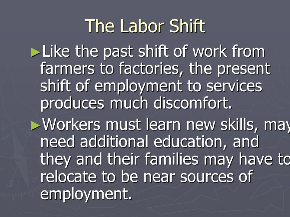 The Labor Shift Like the past shift of work from farmers to factories, the present shift of employment to services produces much discomfort.