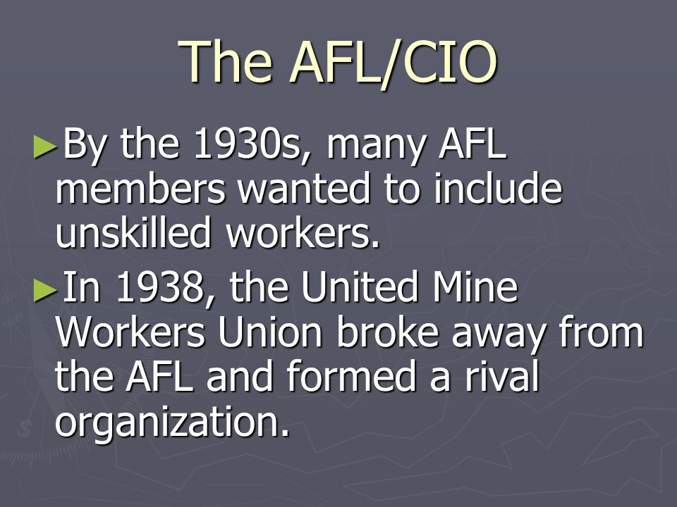The AFL/CIO By the 1930s, many AFL members wanted to include unskilled workers.