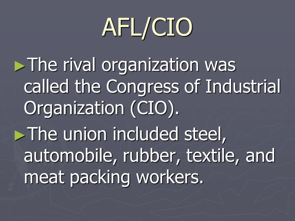 AFL/CIO The rival organization was called the Congress of Industrial Organization (CIO).