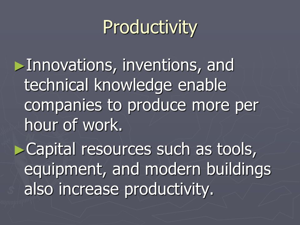 Productivity Innovations, inventions, and technical knowledge enable companies to produce more per hour of work.