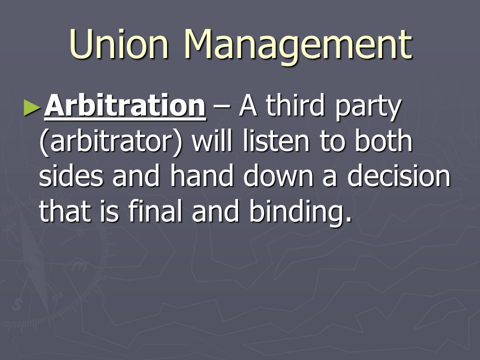 Union Management Arbitration – A third party (arbitrator) will listen to both sides and hand down a decision that is final and binding.