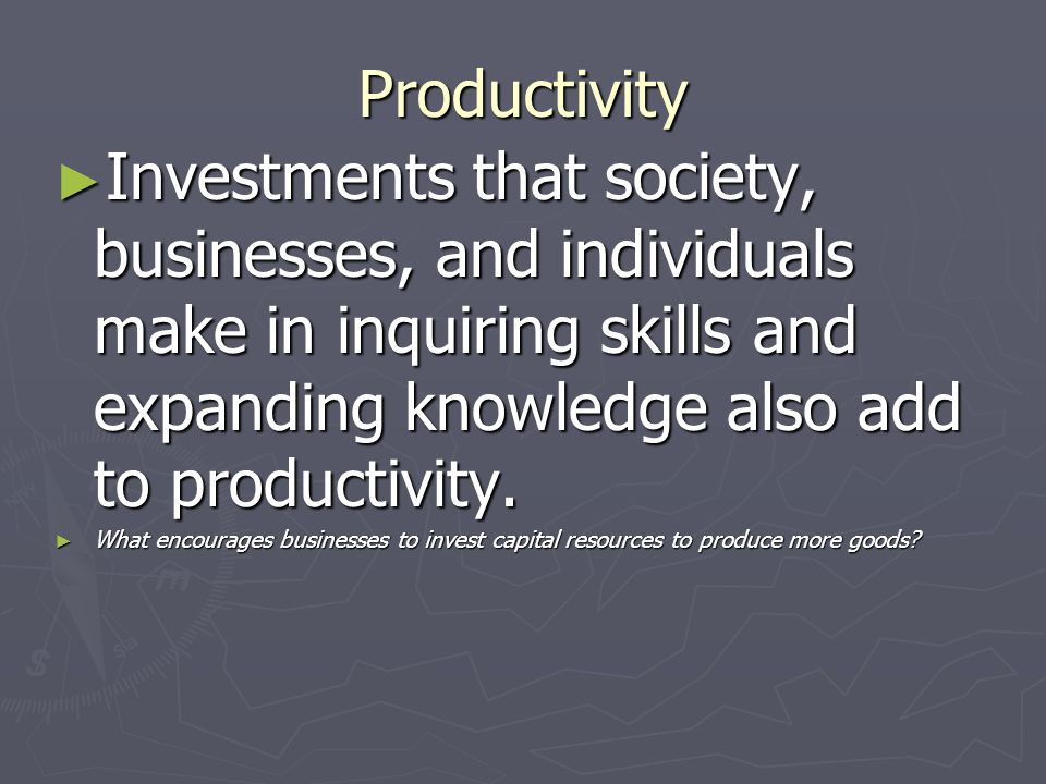 Productivity Investments that society, businesses, and individuals make in inquiring skills and expanding knowledge also add to productivity.