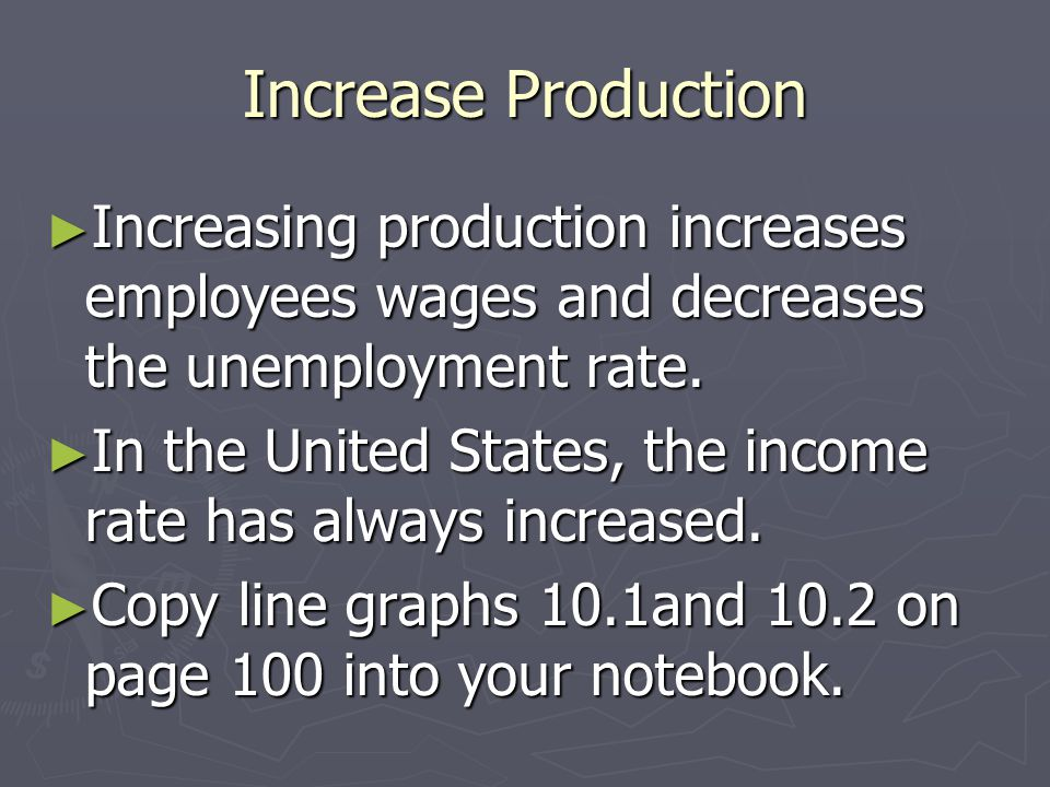 Increase Production Increasing production increases employees wages and decreases the unemployment rate.