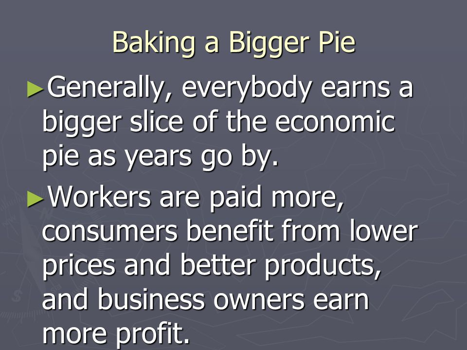 Baking a Bigger Pie Generally, everybody earns a bigger slice of the economic pie as years go by.