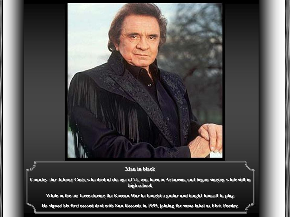 Man in black Country star Johnny Cash, who died at the age of 71, was born in Arkansas, and began singing while still in high school.