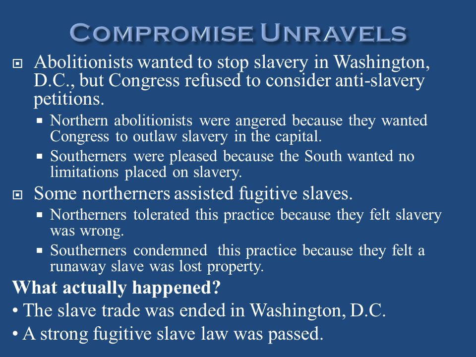 Compromise Unravels Abolitionists wanted to stop slavery in Washington, D.C., but Congress refused to consider anti-slavery petitions.