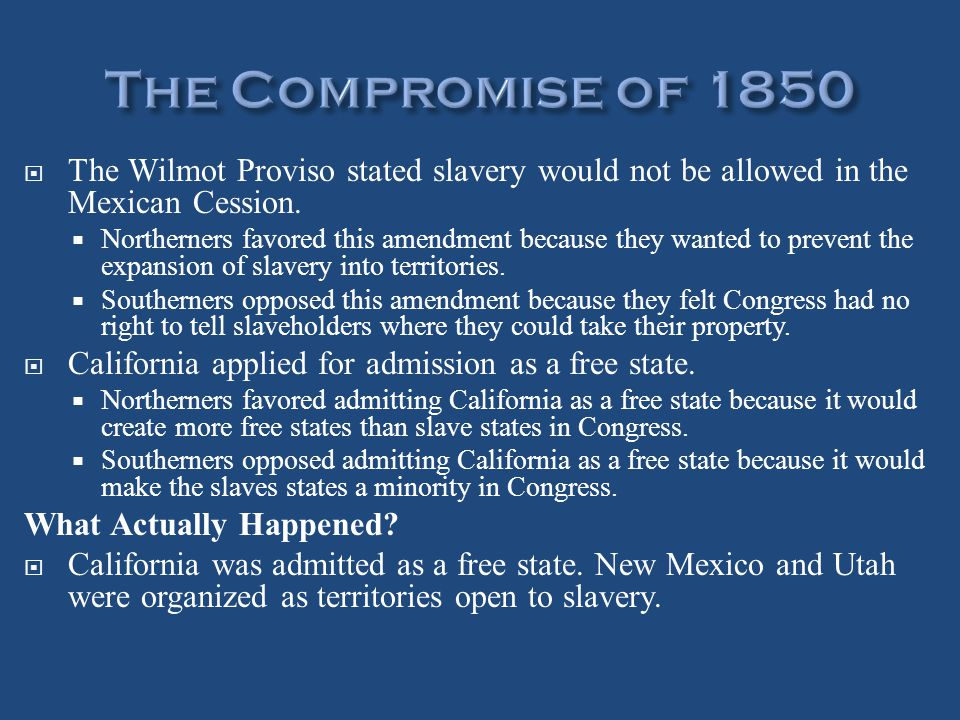 The Compromise of 1850 The Wilmot Proviso stated slavery would not be allowed in the Mexican Cession.
