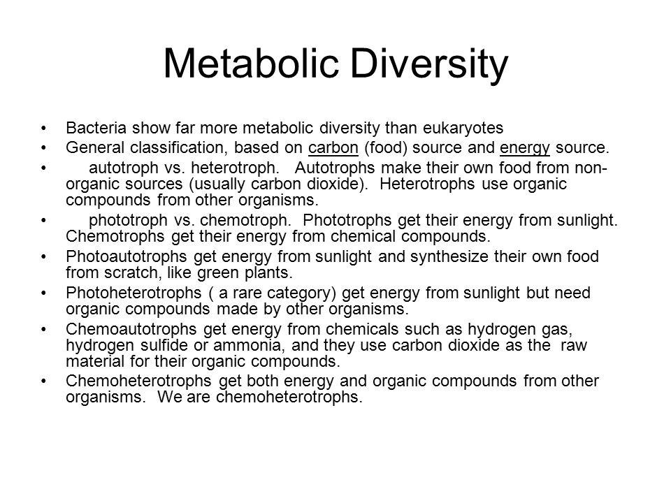 Metabolic Diversity Bacteria show far more metabolic diversity than eukaryotes.
