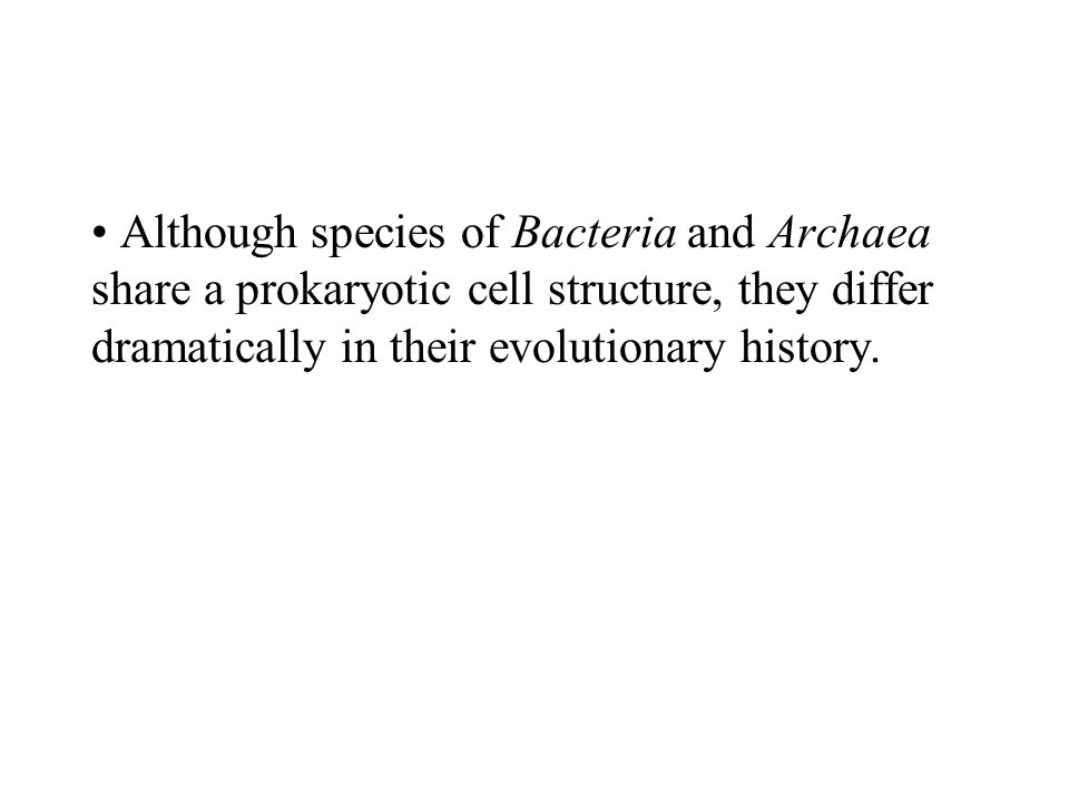 Although species of Bacteria and Archaea share a prokaryotic cell structure, they differ dramatically in their evolutionary history.