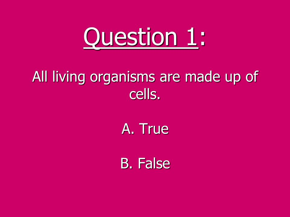 Question 1: All living organisms are made up of cells. A. True B. False