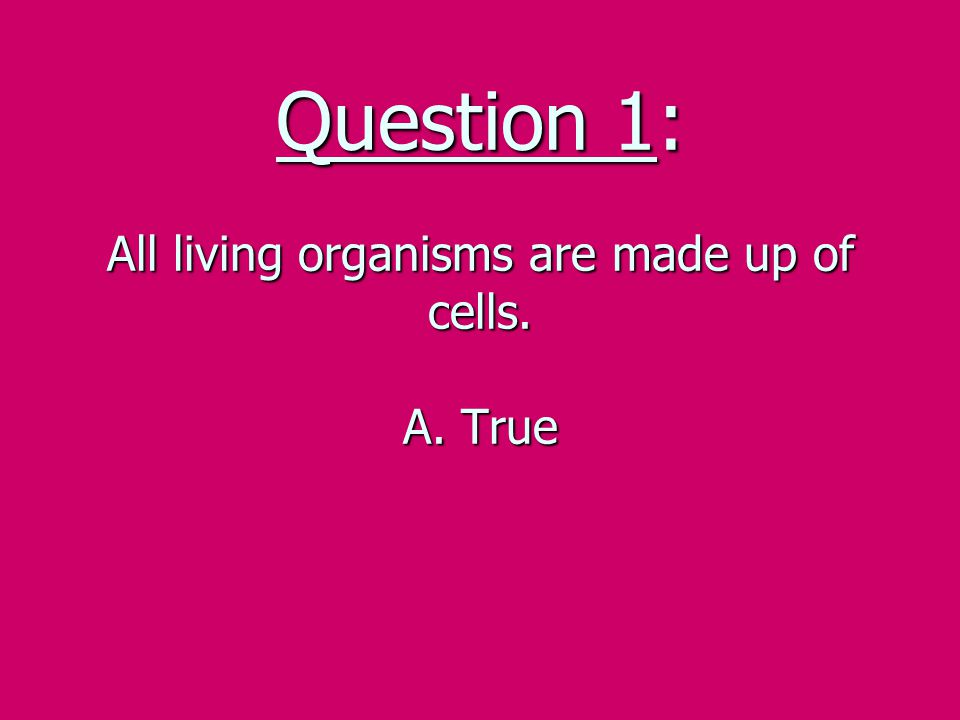 Question 1: All living organisms are made up of cells. A. True