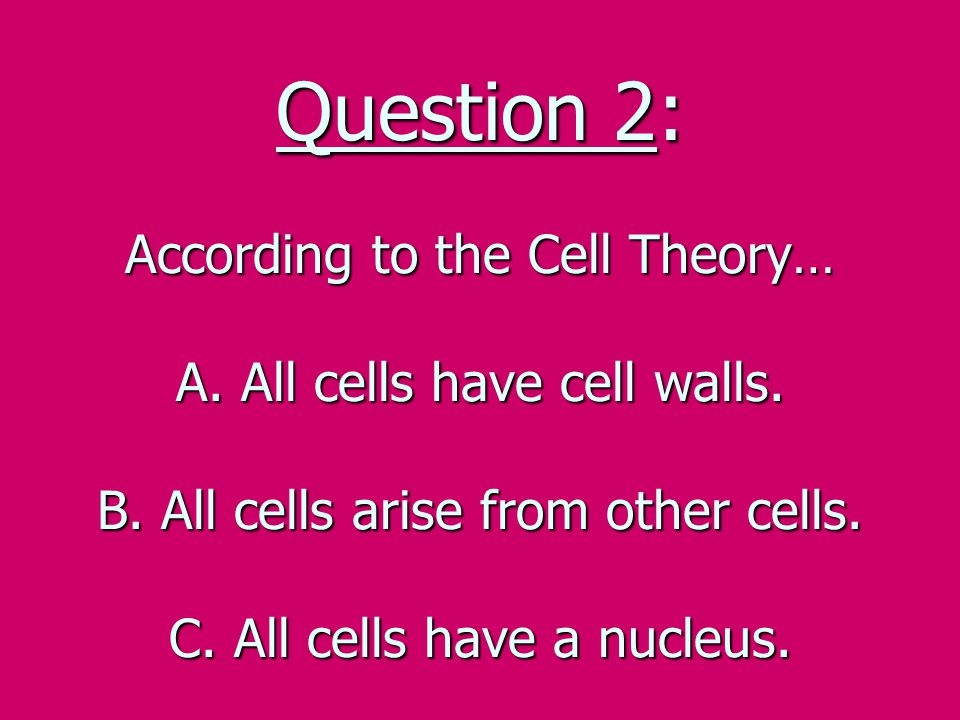 Question 2: According to the Cell Theory… A. All cells have cell walls