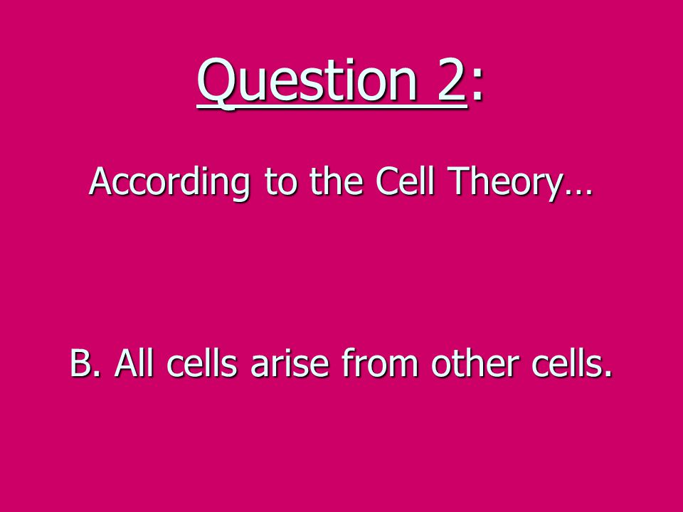 Question 2: According to the Cell Theory… B