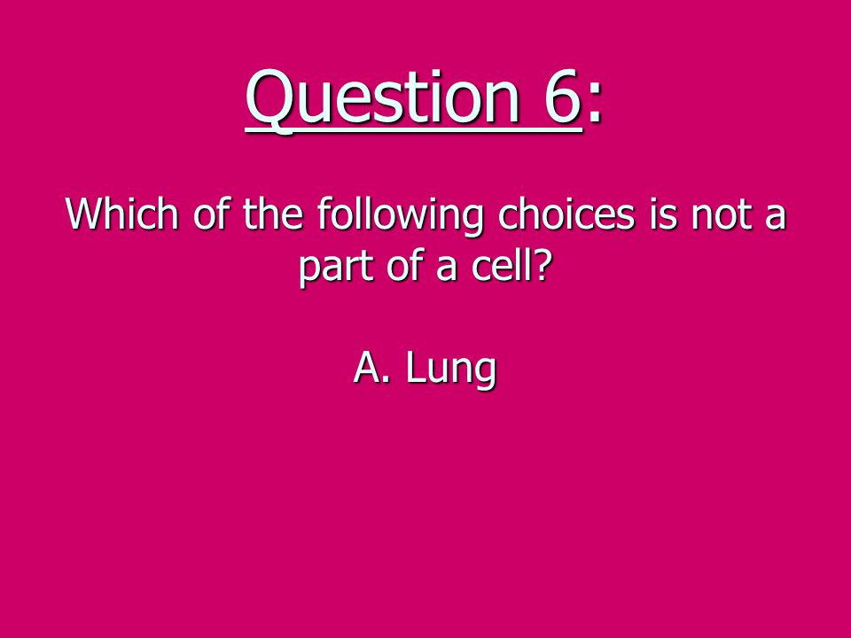 Question 6: Which of the following choices is not a part of a cell. A
