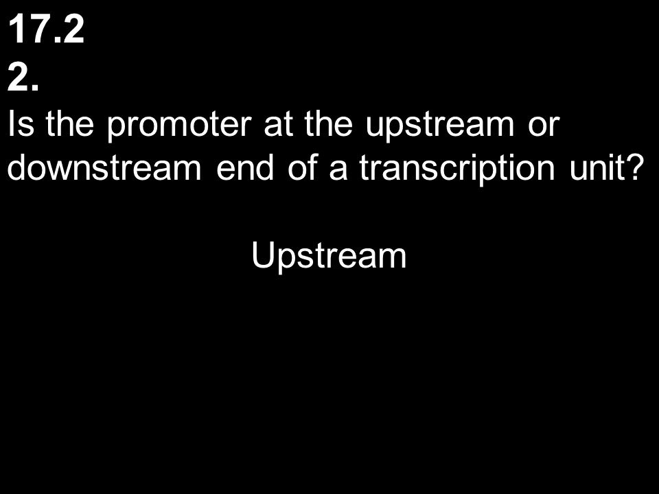 17.2 2. Is the promoter at the upstream or downstream end of a transcription unit Upstream
