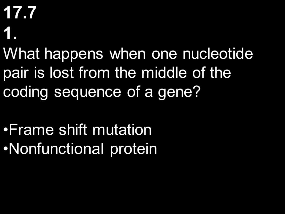 17.7 1. What happens when one nucleotide pair is lost from the middle of the coding sequence of a gene