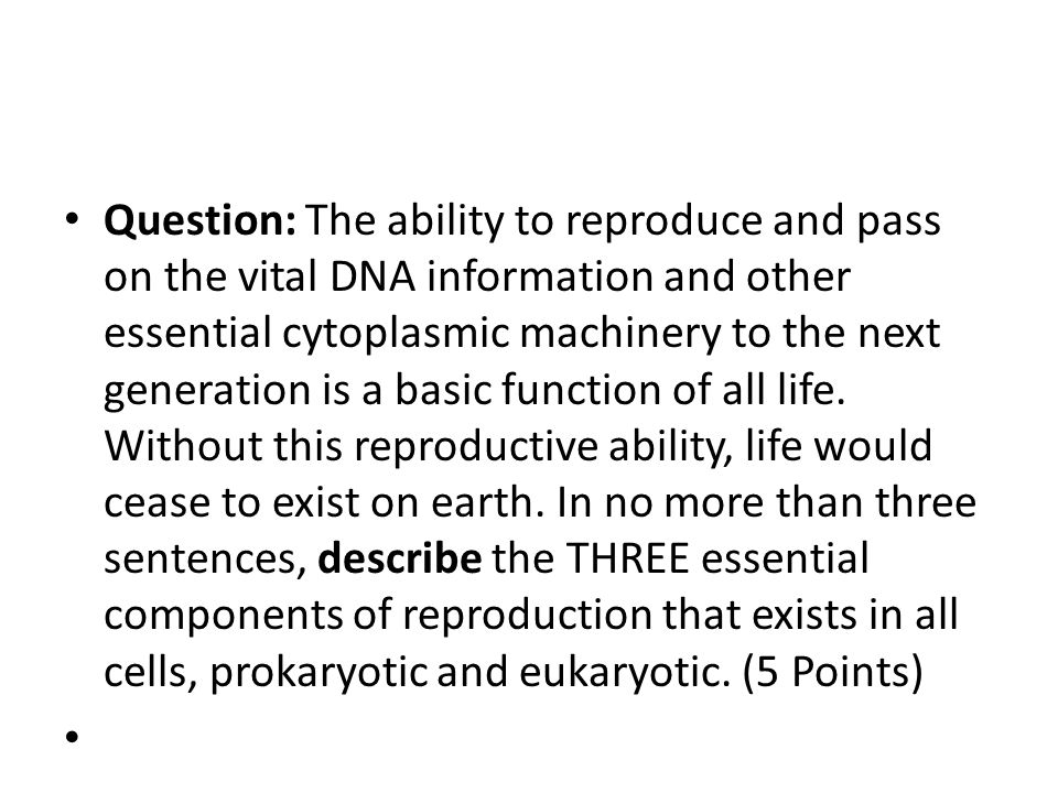 Question: The ability to reproduce and pass on the vital DNA information and other essential cytoplasmic machinery to the next generation is a basic function of all life. Without this reproductive ability, life would cease to exist on earth. In no more than three sentences, describe the THREE essential components of reproduction that exists in all cells, prokaryotic and eukaryotic. (5 Points)