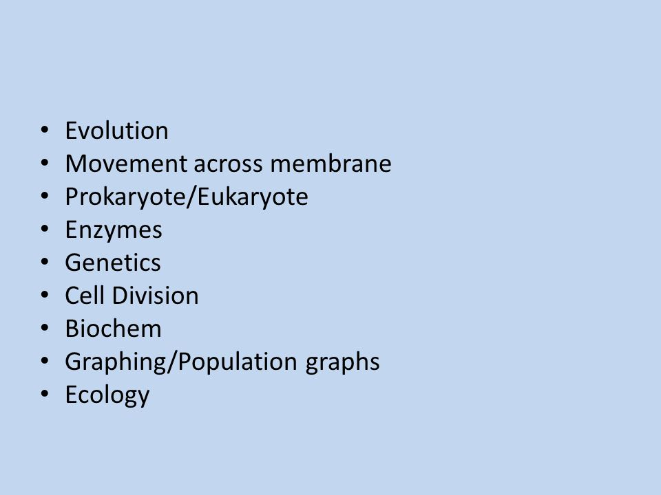 Evolution Movement across membrane. Prokaryote/Eukaryote. Enzymes. Genetics. Cell Division. Biochem.