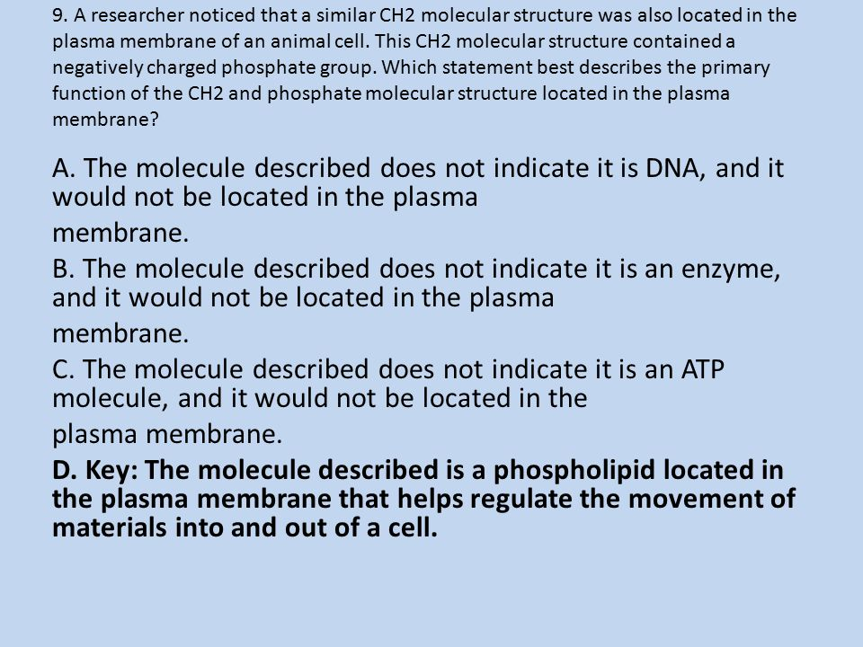 9. A researcher noticed that a similar CH2 molecular structure was also located in the plasma membrane of an animal cell. This CH2 molecular structure contained a negatively charged phosphate group. Which statement best describes the primary function of the CH2 and phosphate molecular structure located in the plasma membrane