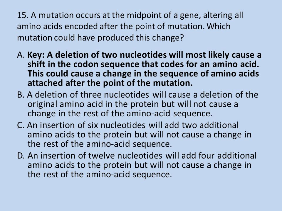 15. A mutation occurs at the midpoint of a gene, altering all amino acids encoded after the point of mutation. Which mutation could have produced this change