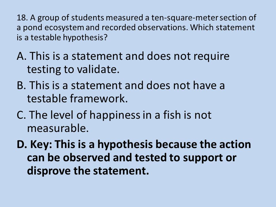 18. A group of students measured a ten-square-meter section of a pond ecosystem and recorded observations. Which statement is a testable hypothesis