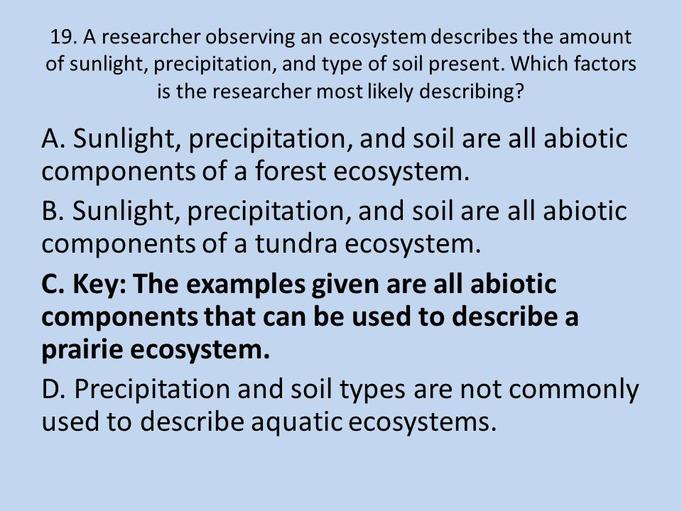 19. A researcher observing an ecosystem describes the amount of sunlight, precipitation, and type of soil present. Which factors is the researcher most likely describing