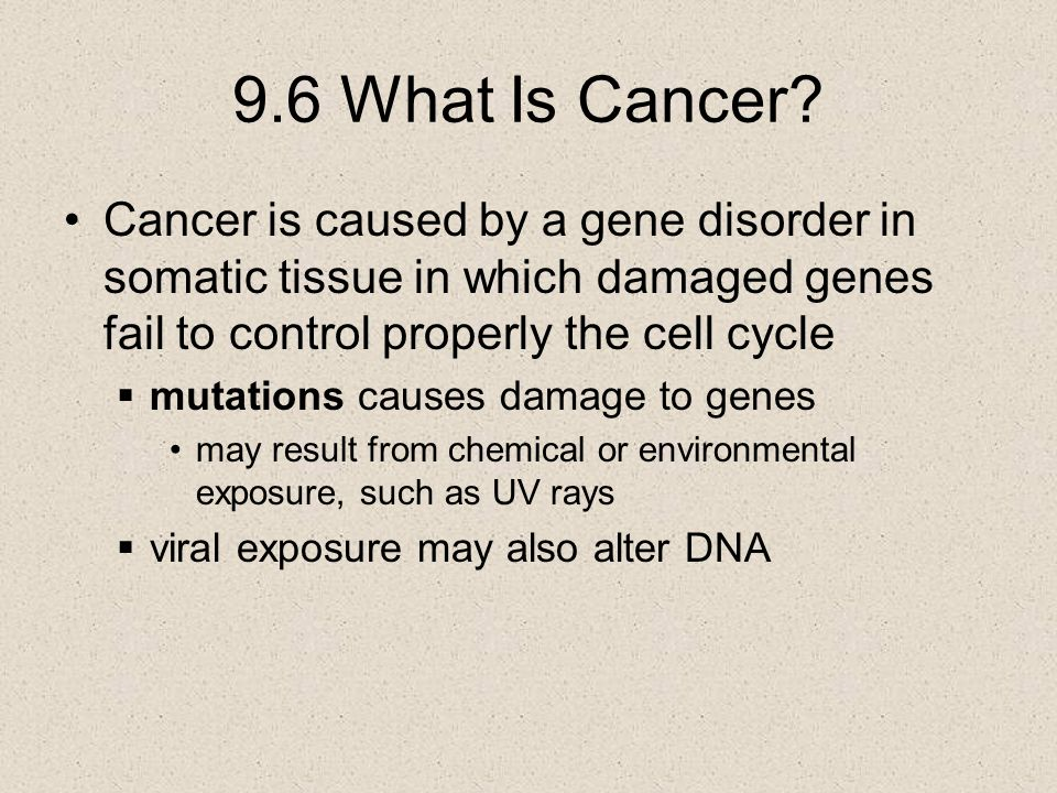 9.6 What Is Cancer Cancer is caused by a gene disorder in somatic tissue in which damaged genes fail to control properly the cell cycle.
