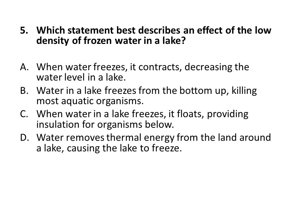 Which statement best describes an effect of the low density of frozen water in a lake