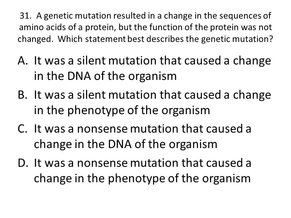 31. A genetic mutation resulted in a change in the sequences of amino acids of a protein, but the function of the protein was not changed. Which statement best describes the genetic mutation
