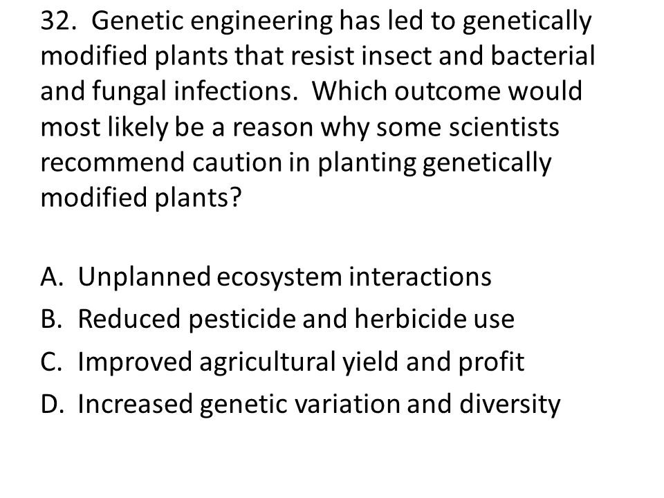 32. Genetic engineering has led to genetically modified plants that resist insect and bacterial and fungal infections. Which outcome would most likely be a reason why some scientists recommend caution in planting genetically modified plants