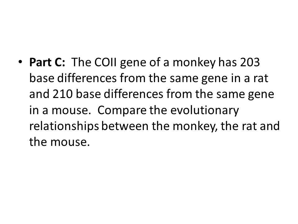 Part C: The COII gene of a monkey has 203 base differences from the same gene in a rat and 210 base differences from the same gene in a mouse.