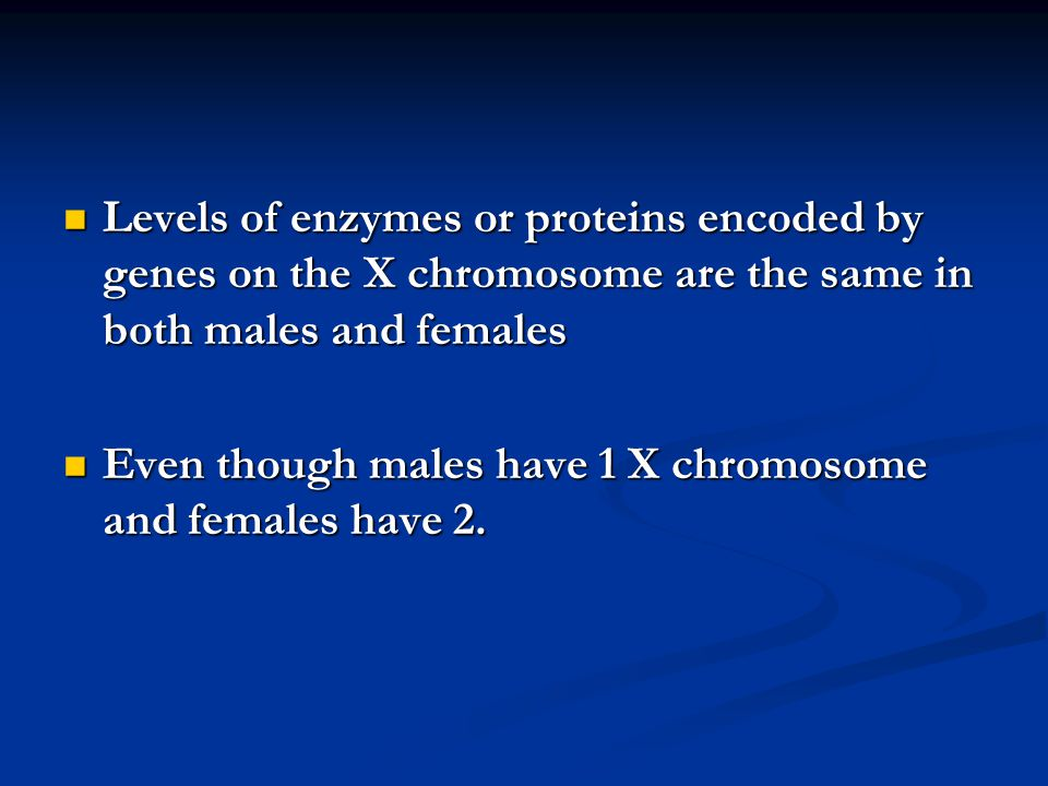 Levels of enzymes or proteins encoded by genes on the X chromosome are the same in both males and females