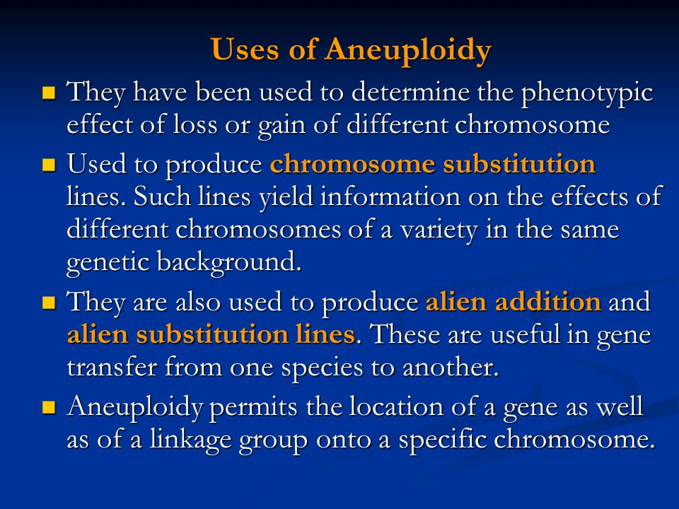 Uses of Aneuploidy They have been used to determine the phenotypic effect of loss or gain of different chromosome.