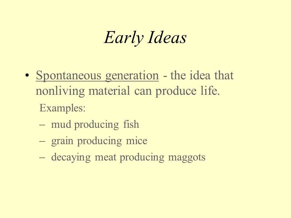 Early Ideas Spontaneous generation - the idea that nonliving material can produce life. Examples: mud producing fish.