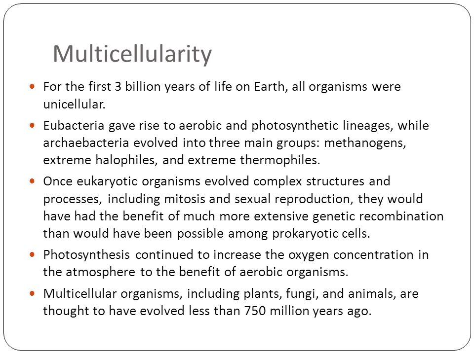 Multicellularity For the first 3 billion years of life on Earth, all organisms were unicellular.