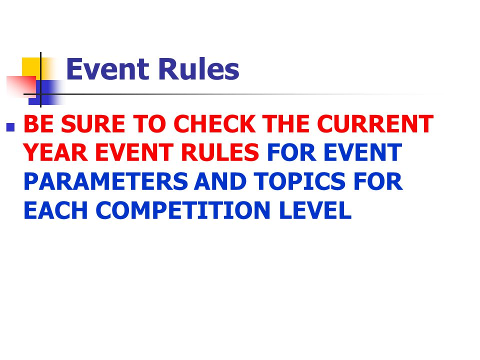 Event Rules BE SURE TO CHECK THE CURRENT YEAR EVENT RULES FOR EVENT PARAMETERS AND TOPICS FOR EACH COMPETITION LEVEL.