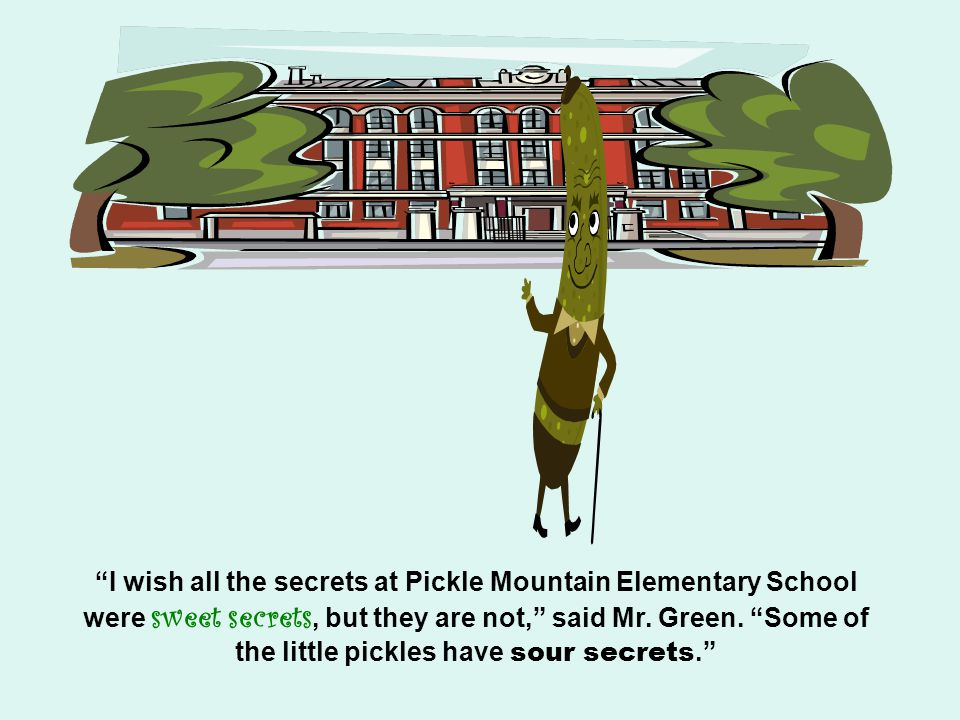 I wish all the secrets at Pickle Mountain Elementary School were sweet secrets, but they are not, said Mr.