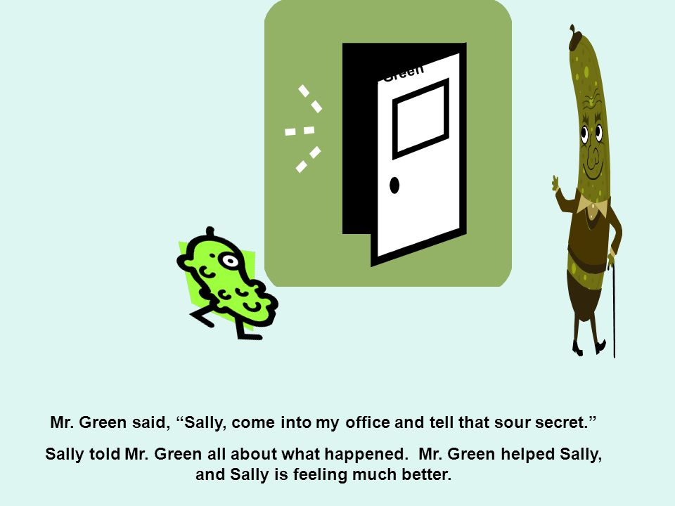 Mr. Green Mr. Green said, Sally, come into my office and tell that sour secret.