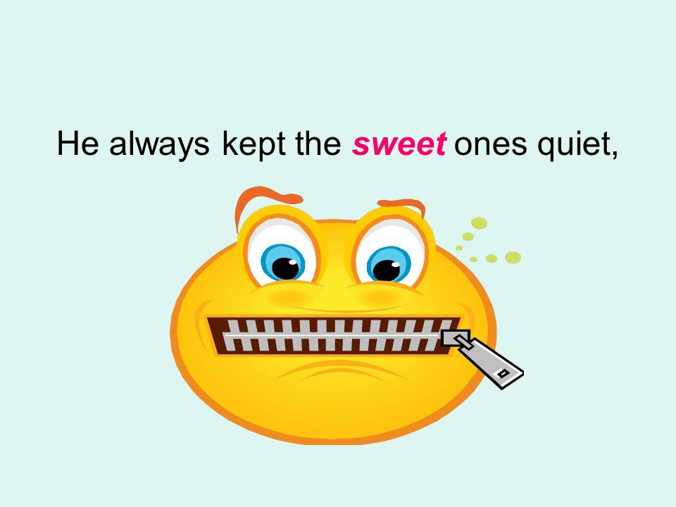He always kept the sweet ones quiet,