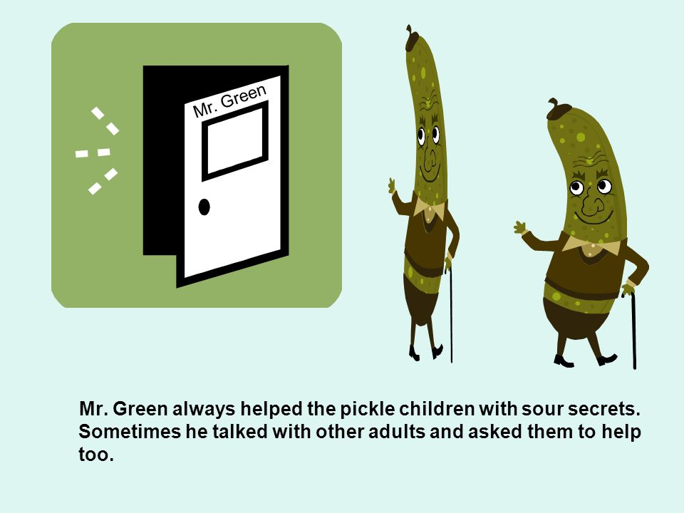 Mr. Green Mr. Green always helped the pickle children with sour secrets.