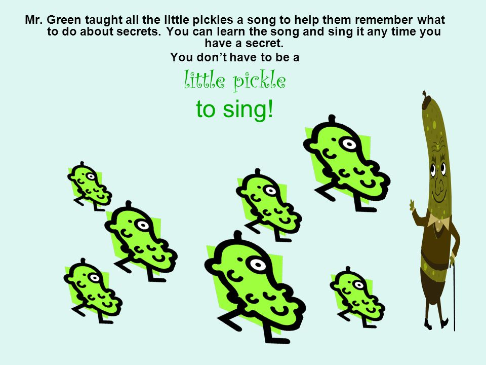 Mr. Green taught all the little pickles a song to help them remember what to do about secrets. You can learn the song and sing it any time you have a secret.