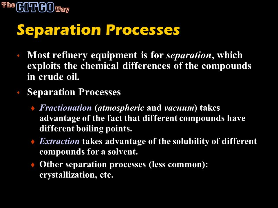Separation Processes Most refinery equipment is for separation, which exploits the chemical differences of the compounds in crude oil.