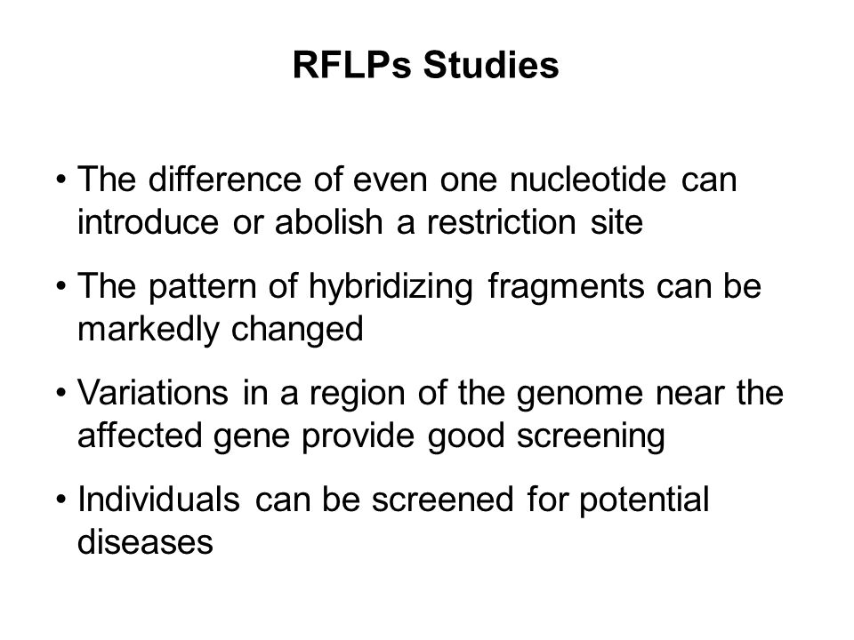 RFLPs Studies The difference of even one nucleotide can introduce or abolish a restriction site.