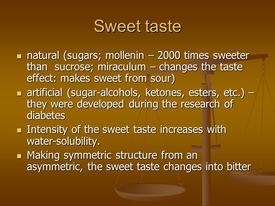 Sweet taste natural (sugars; mollenin – 2000 times sweeter than sucrose; miraculum – changes the taste effect: makes sweet from sour)